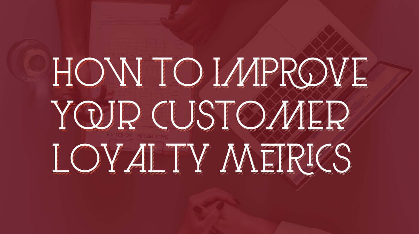 How to Improve Your Customer Loyalty Metrics