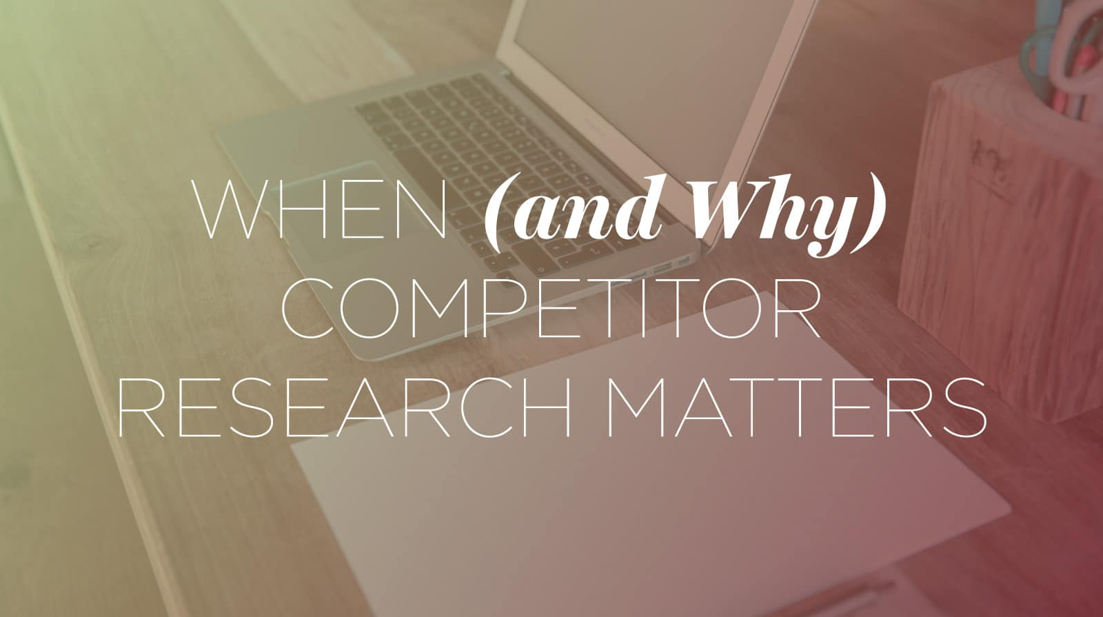 When and Why Competitor Research Matters