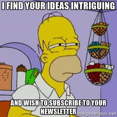 "Image of Homer Simpson squinting with caption ""I find your ideas intriguing and wish to subscribe to your newsletter."""