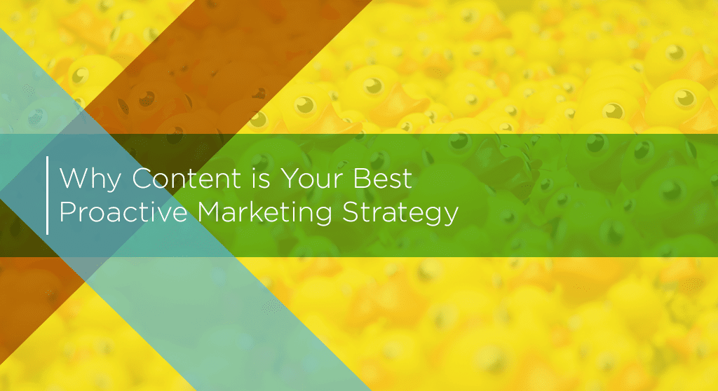 why content marketing is your best proactive marketing strategy