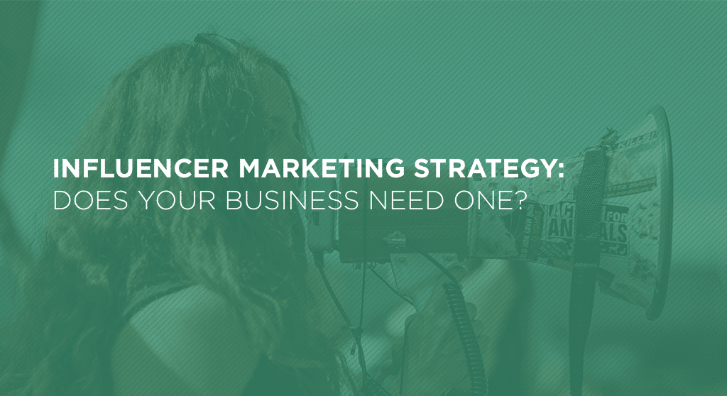 Influencer Marketing Strategy: Does Your Business Need One?