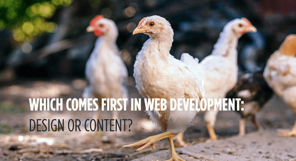 Which comes first in web development: design or content? It's a chicken-and-egg kind of problem.