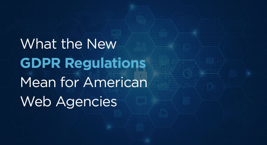 What the New GDPR Regulations Mean for American Web Agencies