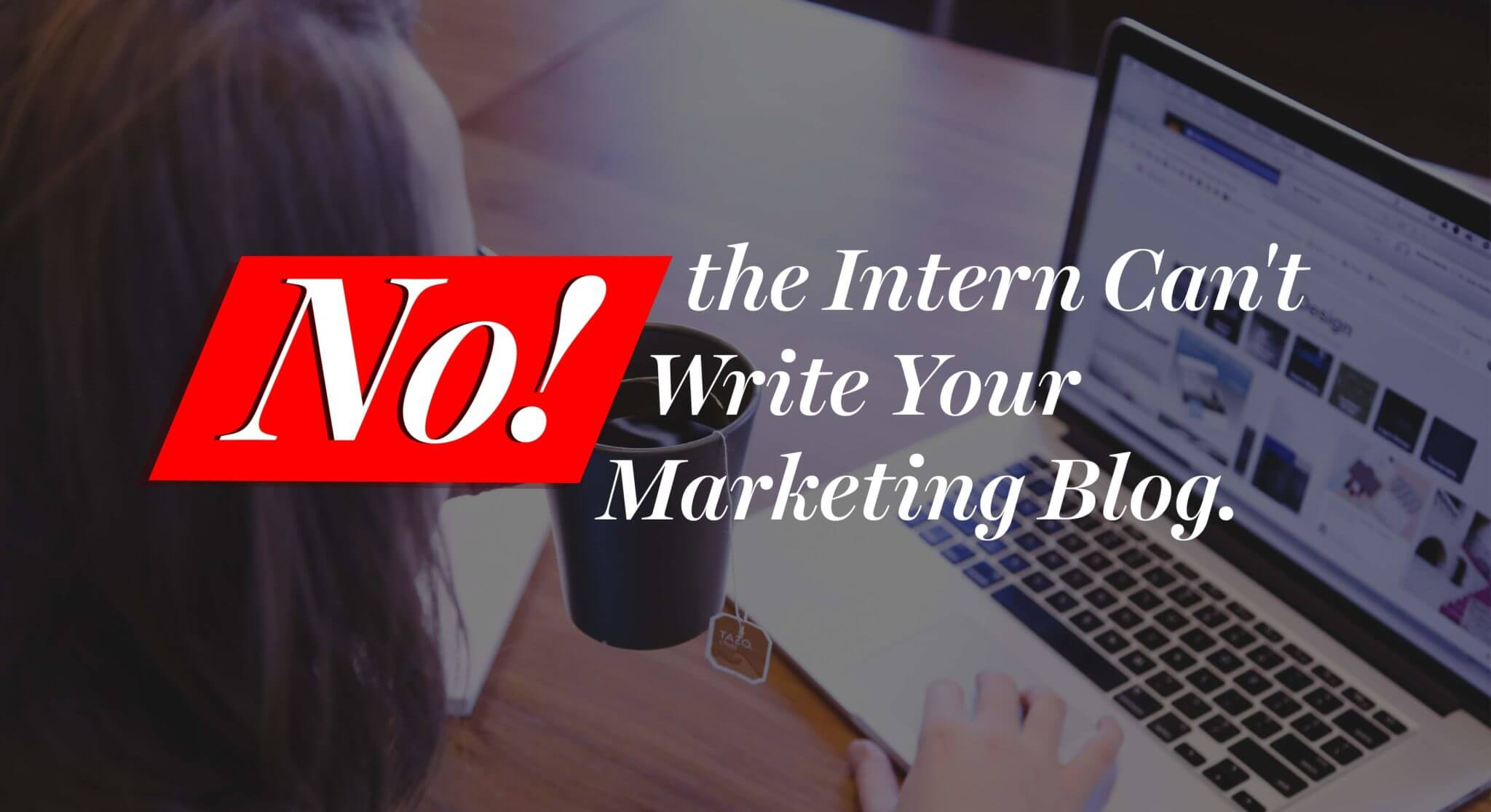 No, the Intern Can't Write Your Marketing Blog