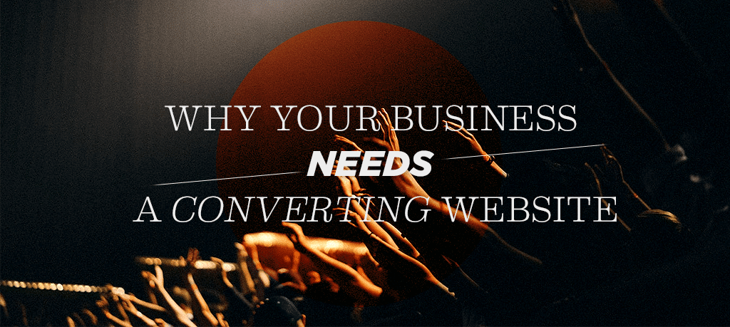 Why Your Business Needs a Converting Website
