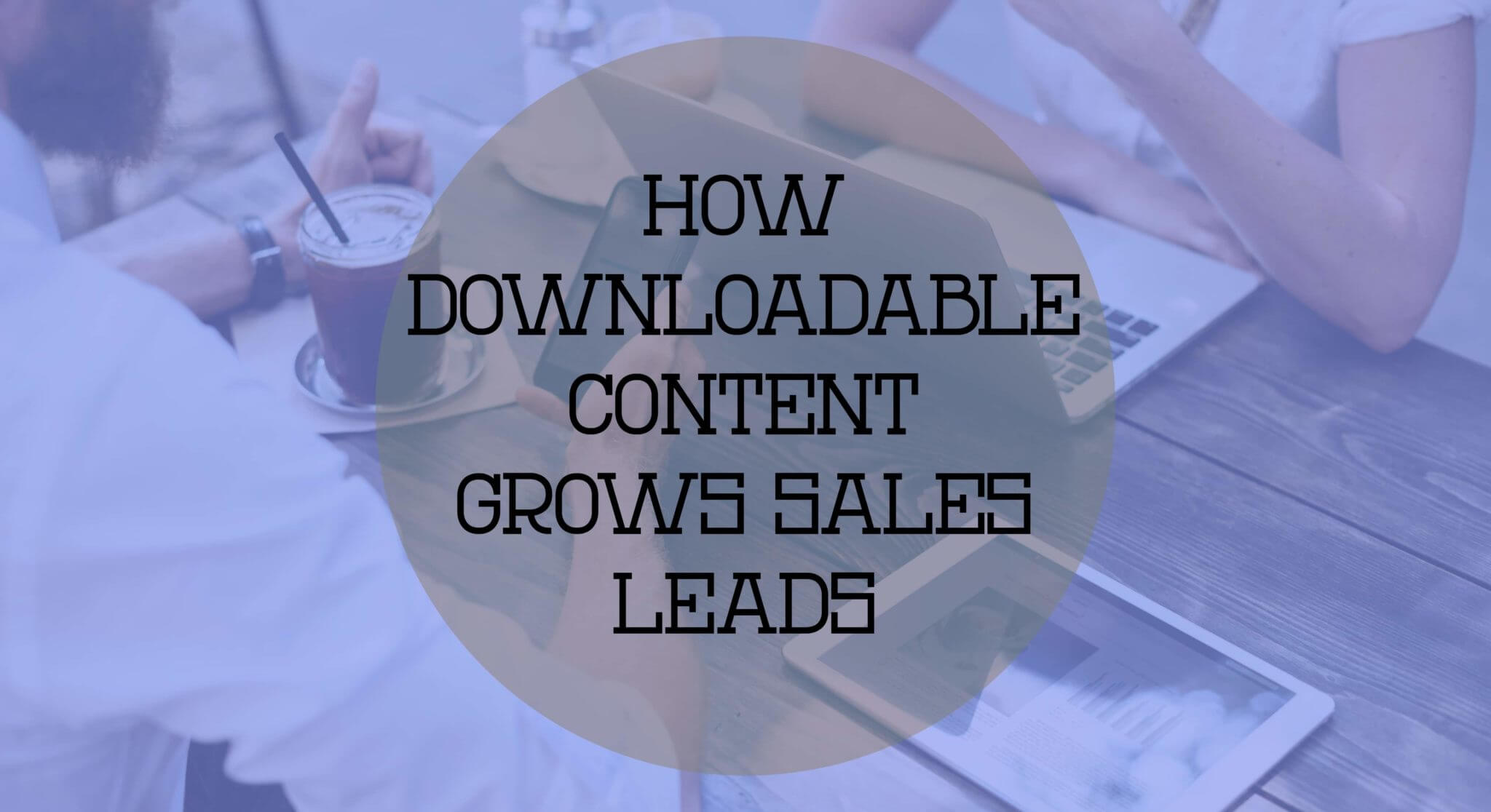 How Downloadable Content Grows Sales Leads