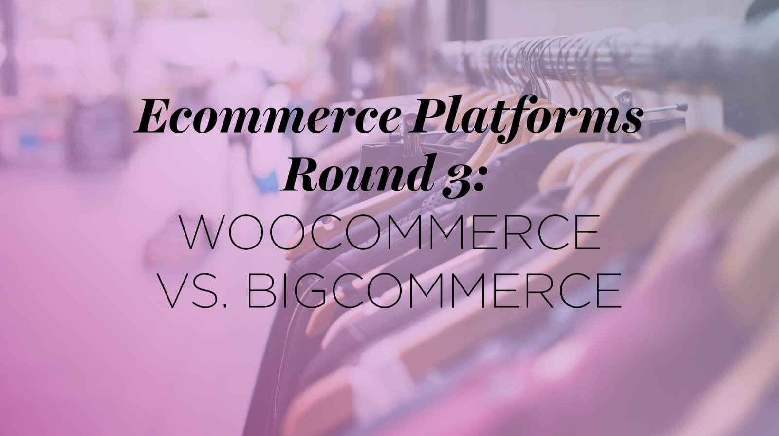 Ecommerce Platforms Round Three- WooCommerce vs. BigCommerce