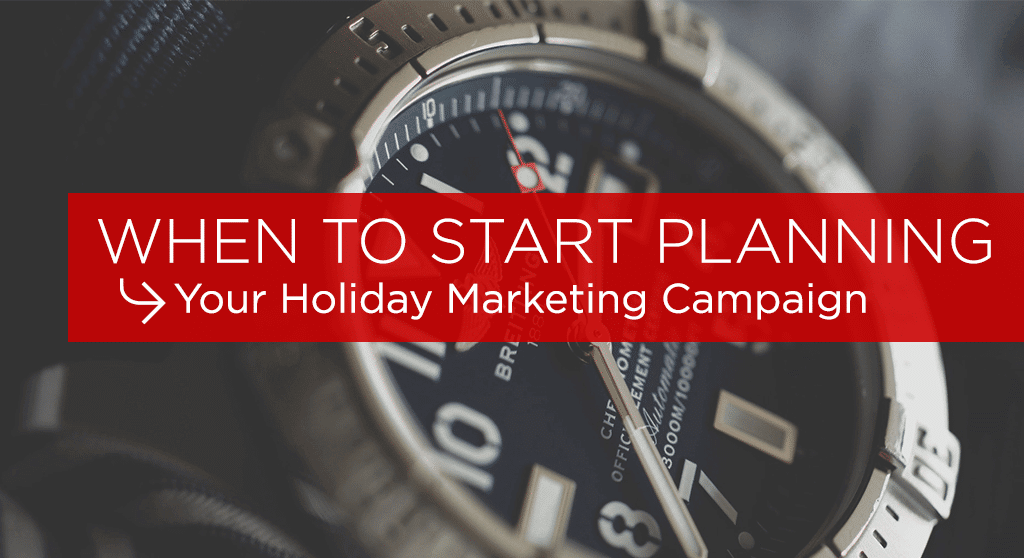 "Picture of watch with text overlay reading ""When to start planning your holiday marketing campaign."""