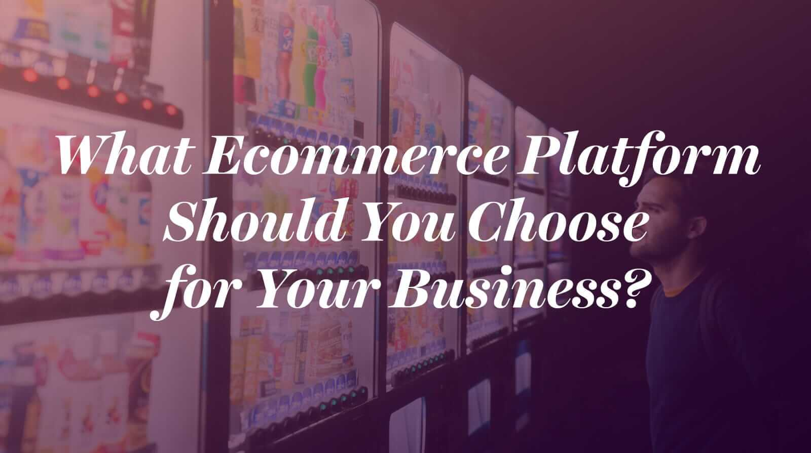 What Ecommerce Platform Should You Choose for Your Business