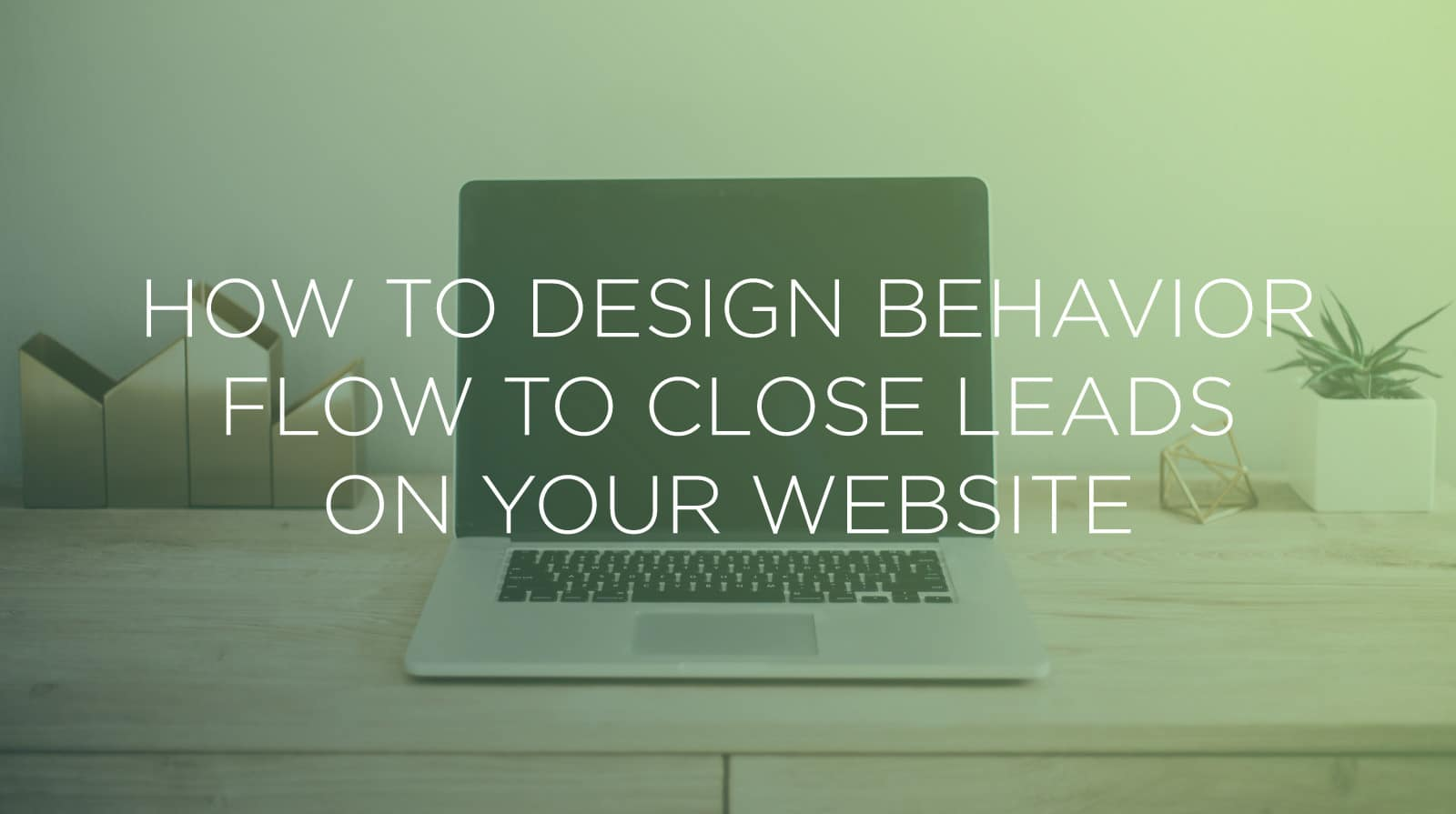 How to Design Behavior Flow to Close Leads on Your Website