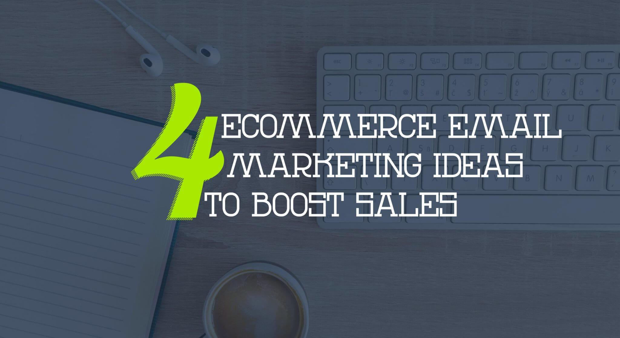 4 E-Commerce Email Marketing Ideas to Boost Sales