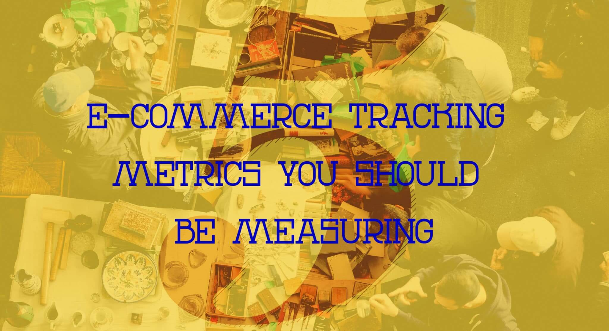 5 E-Commerce Tracking Metrics You Should Be Measuring