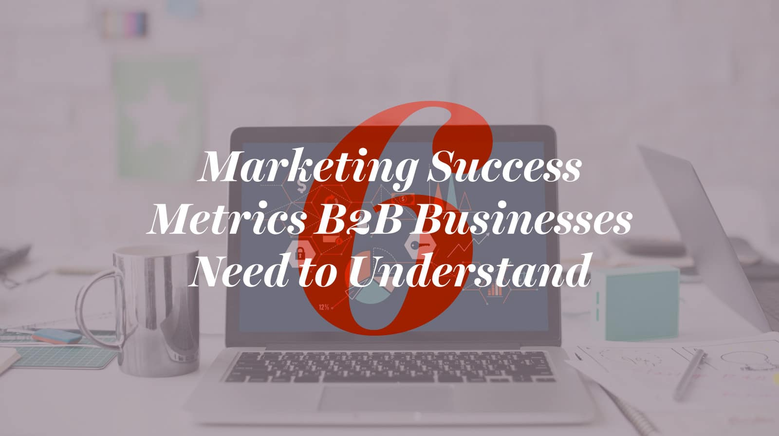 6 Markeing success metrics b2b businesses need to understand