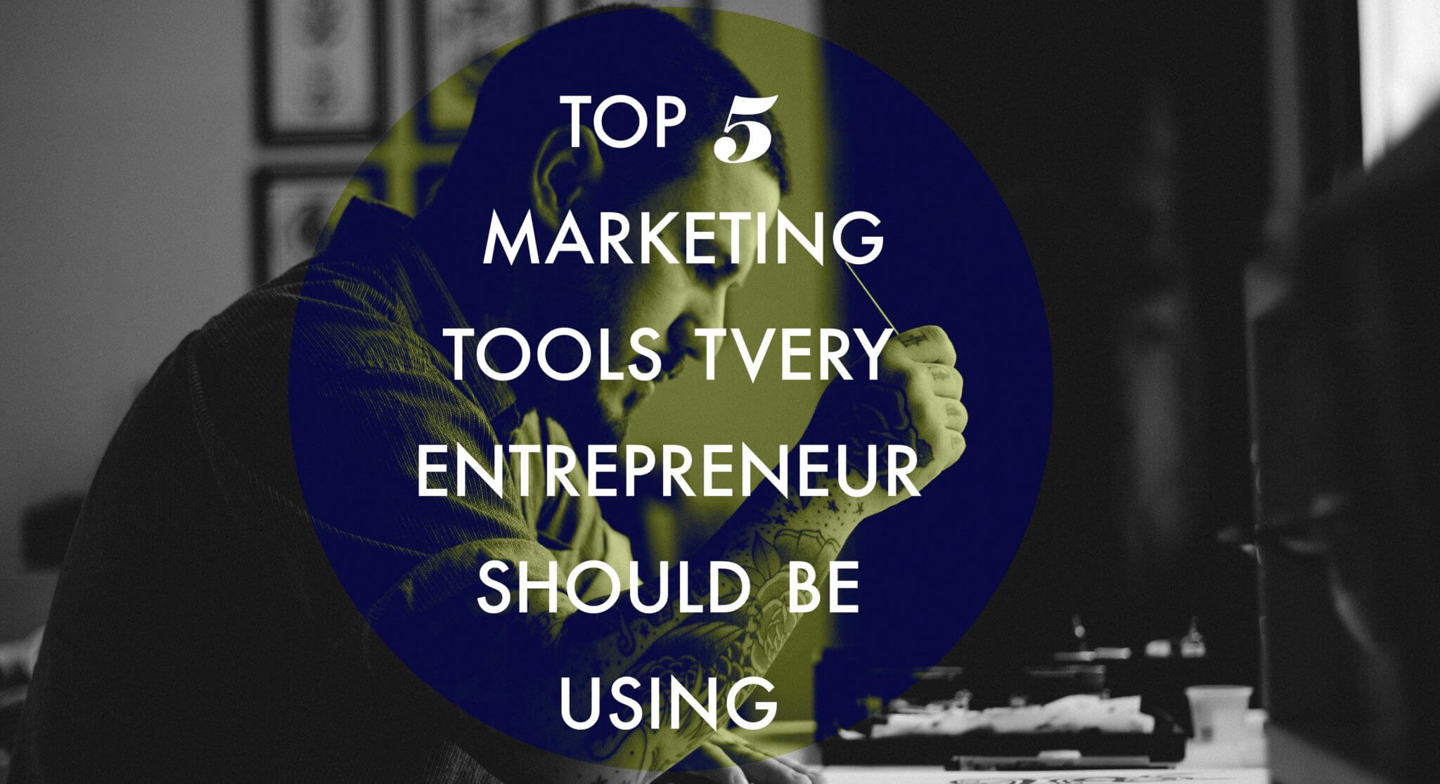 Top 5 Marketing Tools Every Entrepreneur Should Be Using