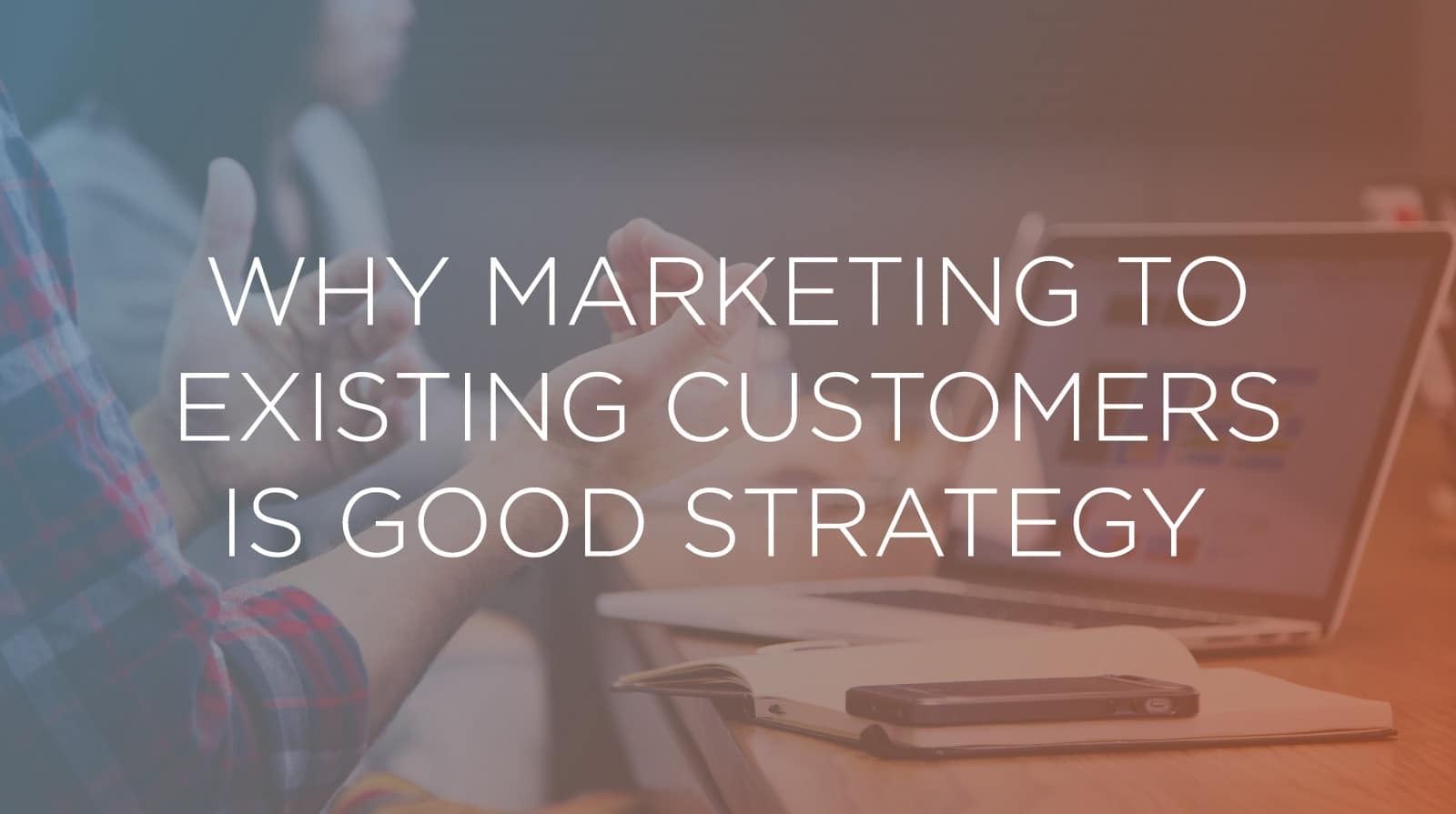 Why Marketing to Existing Customers Is Good Strategy