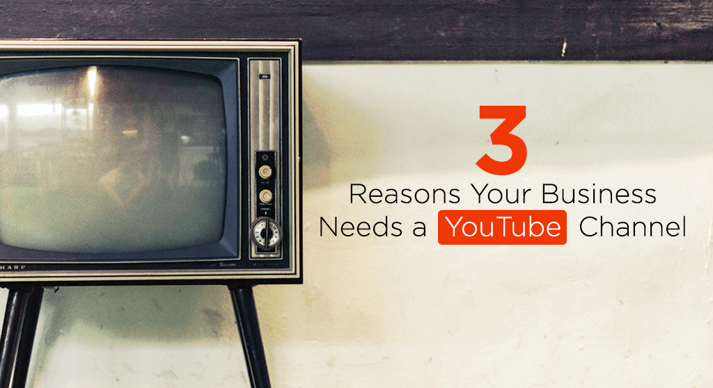 3 reasons your business needs a youtube channel