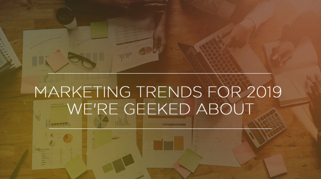 marketing trends in 2019 we're geeked about